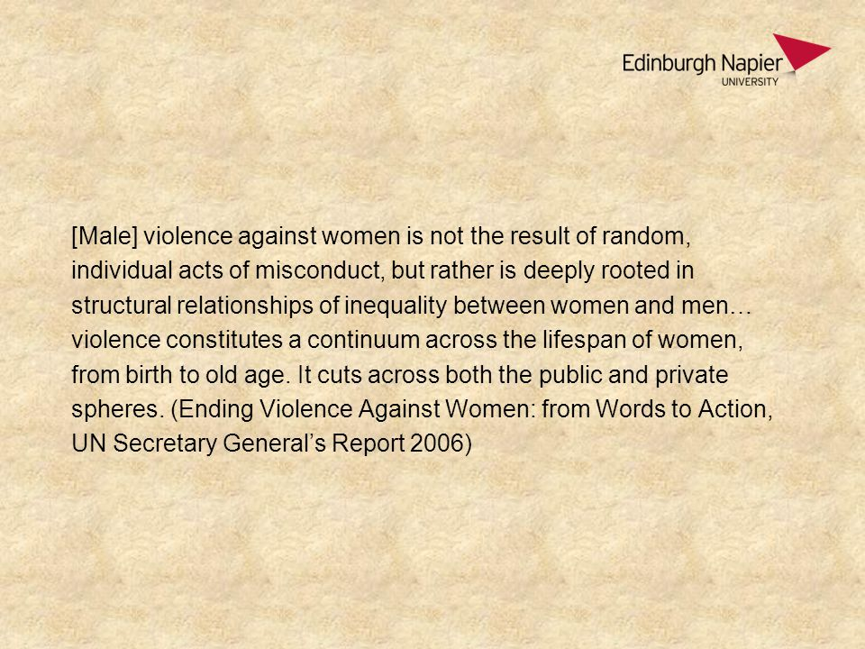 [Male] violence against women is not the result of random, individual acts of misconduct, but rather is deeply rooted in structural relationships of inequality between women and men… violence constitutes a continuum across the lifespan of women, from birth to old age.