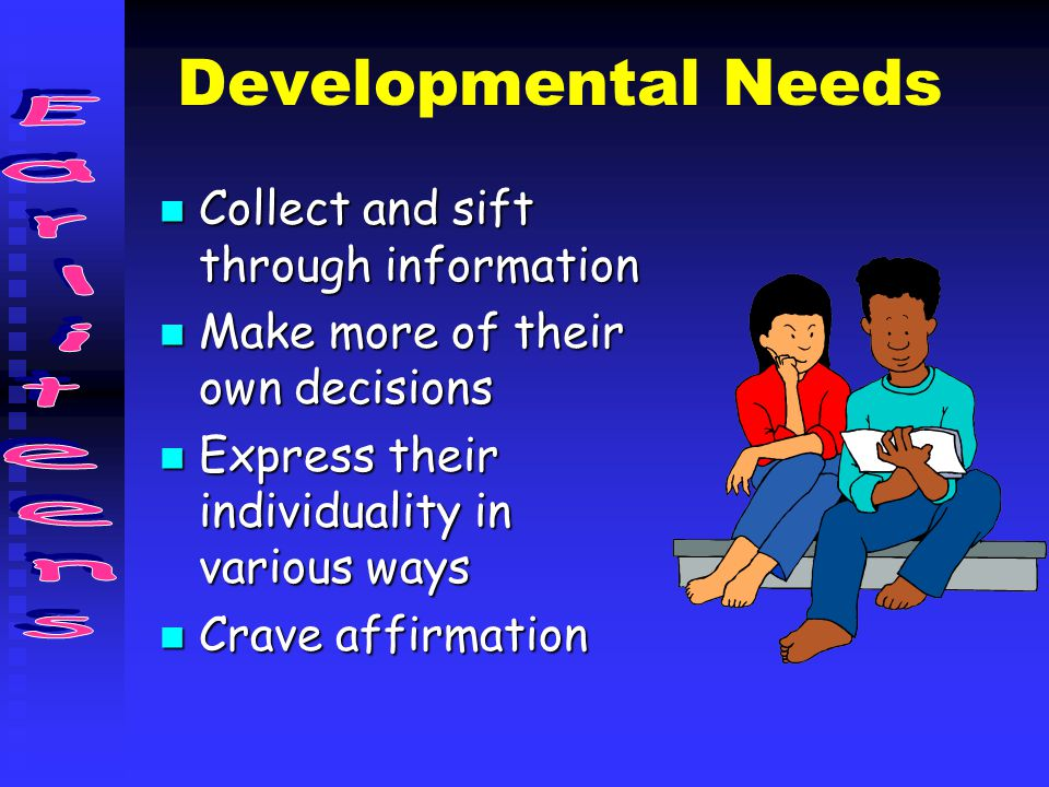 Developmental Needs Collect and sift through information Collect and sift through information Make more of their own decisions Make more of their own