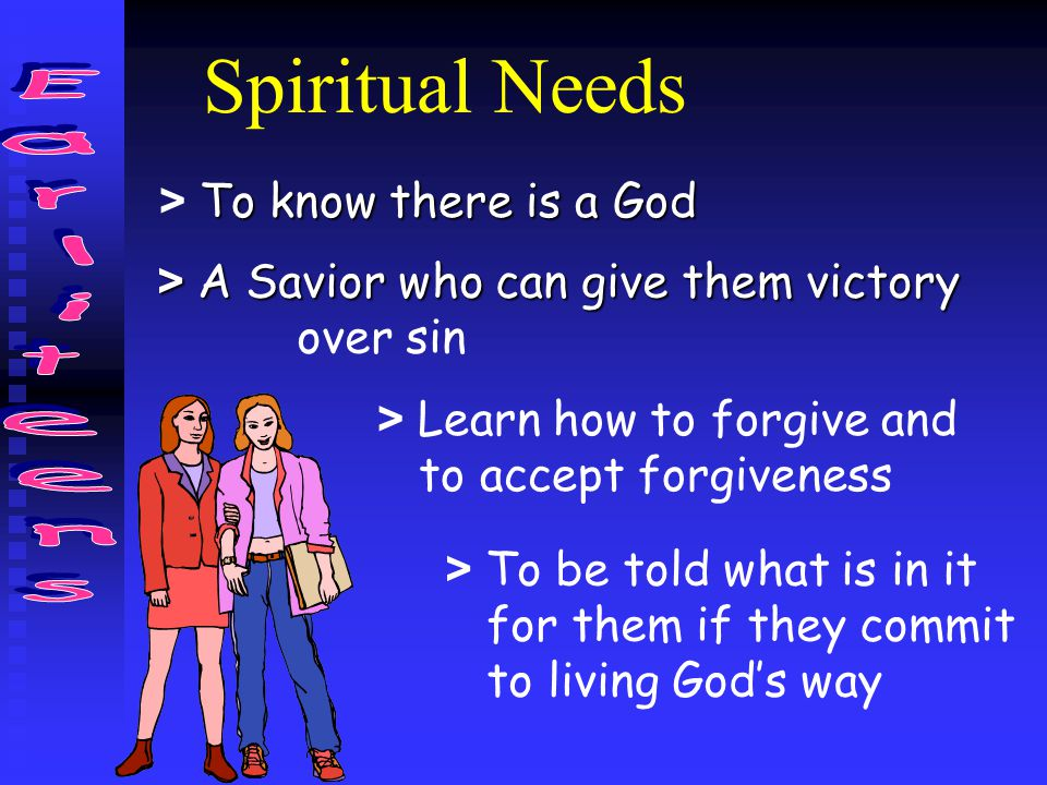 Spiritual Needs To know there is a God > To know there is a God > A Savior who can give them victory over sin > Learn how to forgive and to accept for