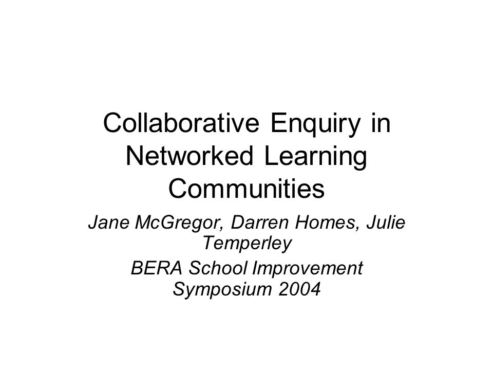 Collaborative Enquiry in Networked Learning Communities Jane McGregor, Darren Homes, Julie Temperley BERA School Improvement Symposium 2004