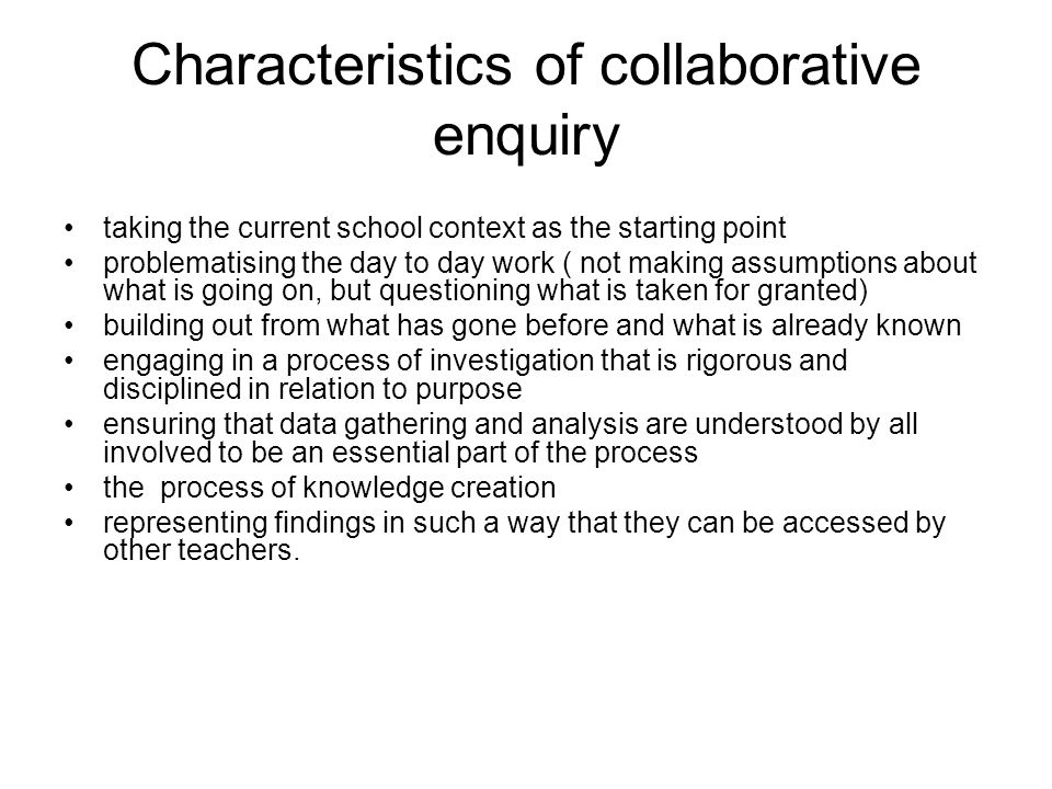 Characteristics of collaborative enquiry taking the current school context as the starting point problematising the day to day work ( not making assumptions about what is going on, but questioning what is taken for granted) building out from what has gone before and what is already known engaging in a process of investigation that is rigorous and disciplined in relation to purpose ensuring that data gathering and analysis are understood by all involved to be an essential part of the process the process of knowledge creation representing findings in such a way that they can be accessed by other teachers.