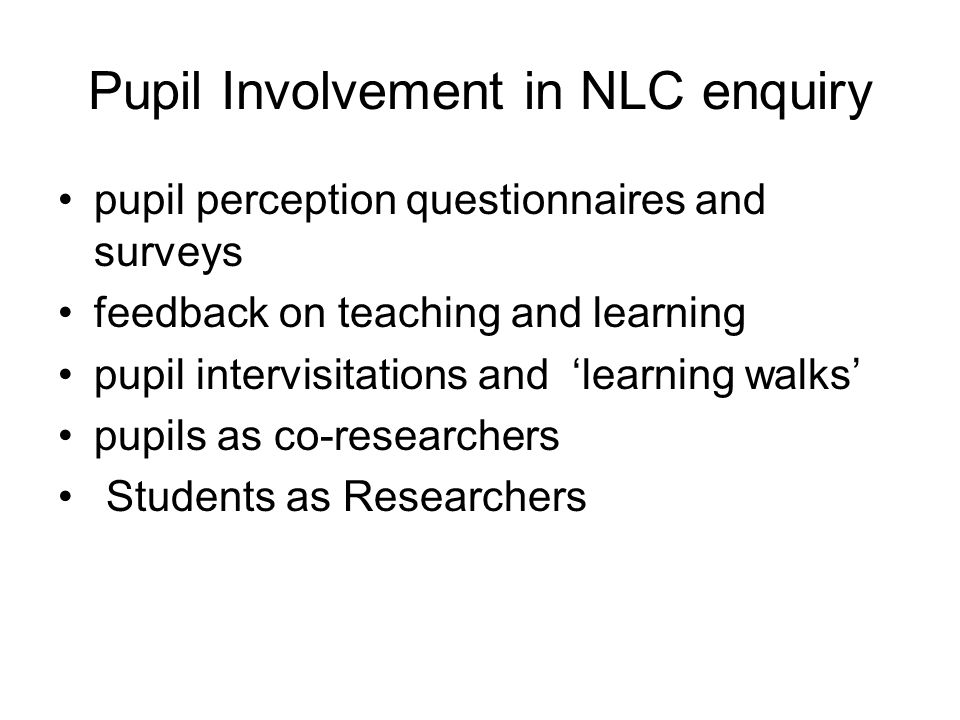 Pupil Involvement in NLC enquiry pupil perception questionnaires and surveys feedback on teaching and learning pupil intervisitations and 'learning walks' pupils as co-researchers Students as Researchers