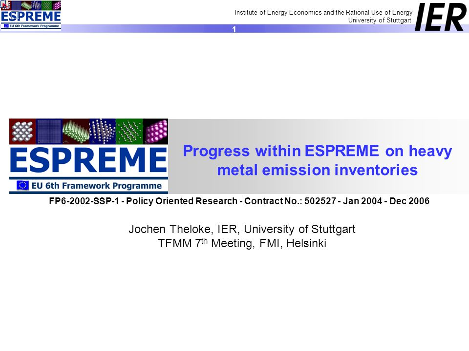 Institute of Energy Economics and the Rational Use of Energy University of Stuttgart 1 Jochen Theloke, IER, University of Stuttgart TFMM 7 th Meeting, FMI, Helsinki Progress within ESPREME on heavy metal emission inventories FP SSP-1 - Policy Oriented Research - Contract No.: Jan Dec 2006