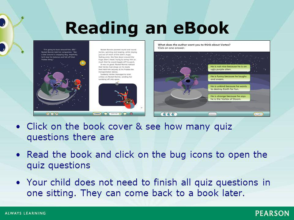 Reading an eBook Click on the book cover & see how many quiz questions there are Read the book and click on the bug icons to open the quiz questions Your child does not need to finish all quiz questions in one sitting.