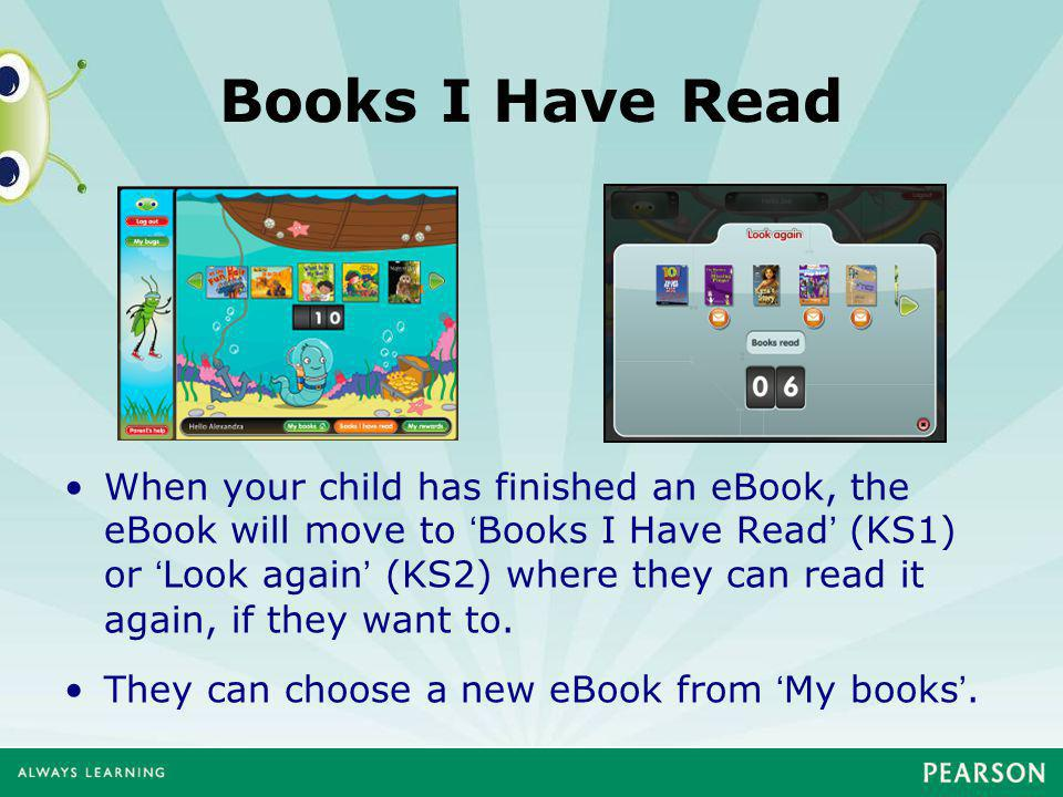 Books I Have Read When your child has finished an eBook, the eBook will move to 'Books I Have Read' (KS1) or 'Look again' (KS2) where they can read it