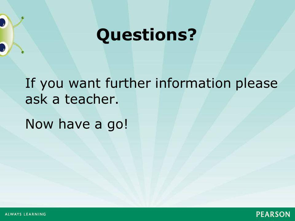 Questions If you want further information please ask a teacher. Now have a go!