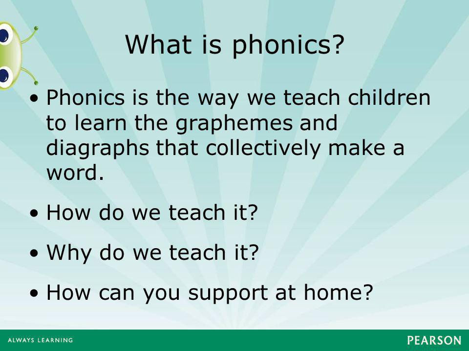 What is phonics? Phonics is the way we teach children to learn the graphemes and diagraphs that collectively make a word. How do we teach it? Why do w