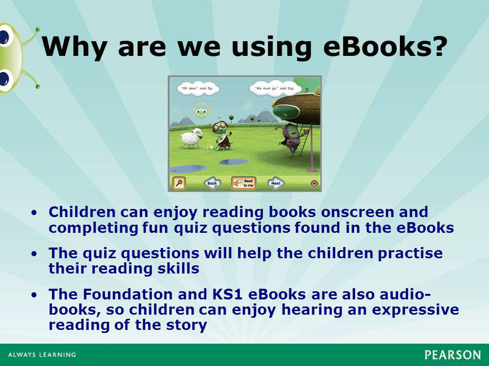 Why are we using eBooks? Children can enjoy reading books onscreen and completing fun quiz questions found in the eBooks The quiz questions will help