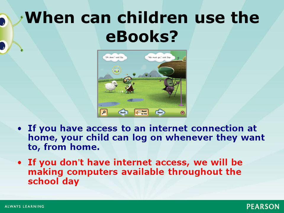 When can children use the eBooks? If you have access to an internet connection at home, your child can log on whenever they want to, from home. If you