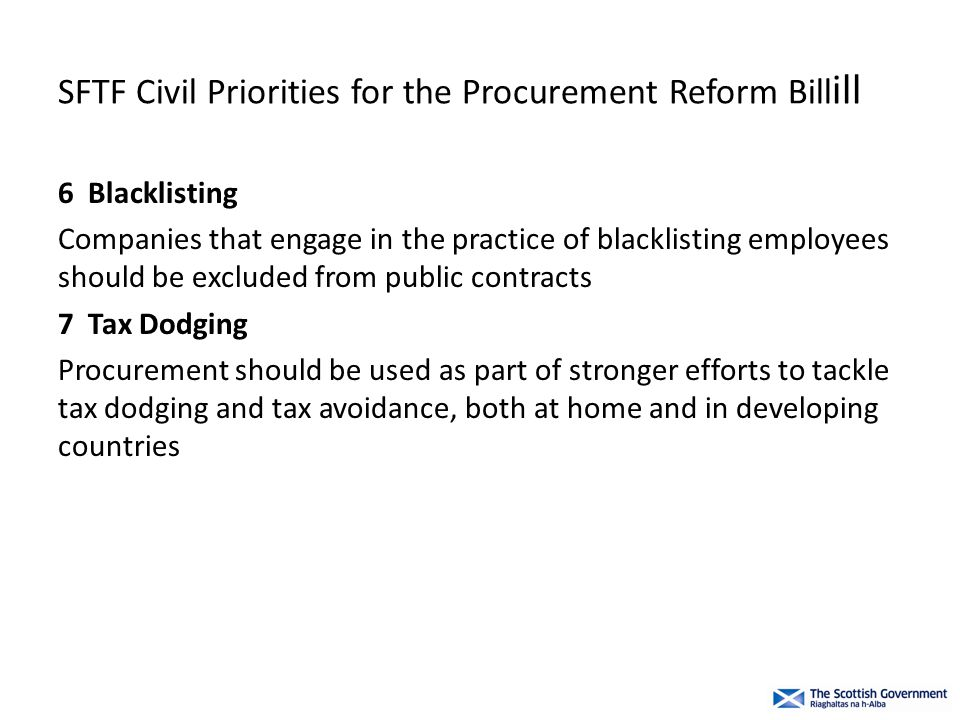 SFTF Civil Priorities for the Procurement Reform Bill ill 6 Blacklisting Companies that engage in the practice of blacklisting employees should be excluded from public contracts 7 Tax Dodging Procurement should be used as part of stronger efforts to tackle tax dodging and tax avoidance, both at home and in developing countries