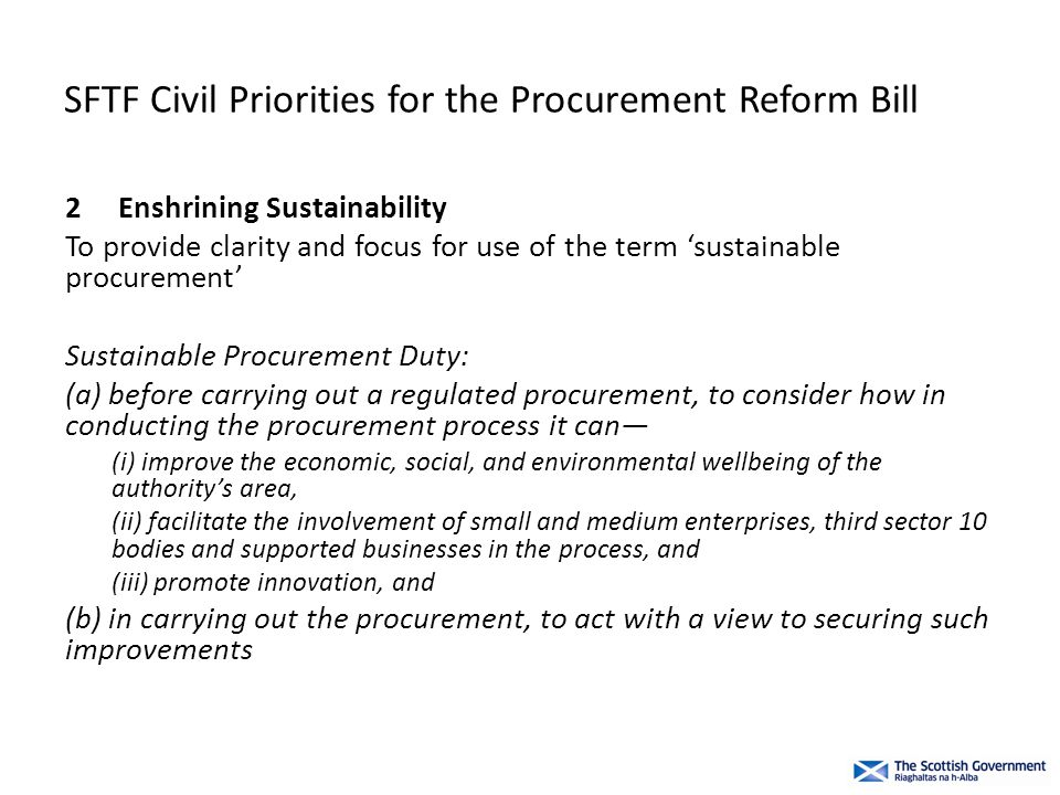 SFTF Civil Priorities for the Procurement Reform Bill 2Enshrining Sustainability To provide clarity and focus for use of the term 'sustainable procurement' Sustainable Procurement Duty: (a) before carrying out a regulated procurement, to consider how in conducting the procurement process it can— (i) improve the economic, social, and environmental wellbeing of the authority's area, (ii) facilitate the involvement of small and medium enterprises, third sector 10 bodies and supported businesses in the process, and (iii) promote innovation, and (b) in carrying out the procurement, to act with a view to securing such improvements