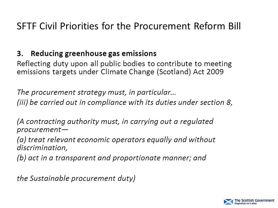 SFTF Civil Priorities for the Procurement Reform Bill 3.Reducing greenhouse gas emissions Reflecting duty upon all public bodies to contribute to meeting emissions targets under Climate Change (Scotland) Act 2009 The procurement strategy must, in particular… (iii) be carried out in compliance with its duties under section 8, (A contracting authority must, in carrying out a regulated procurement— (a) treat relevant economic operators equally and without discrimination, (b) act in a transparent and proportionate manner; and the Sustainable procurement duty)