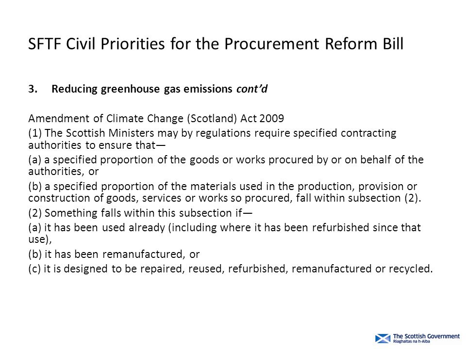 SFTF Civil Priorities for the Procurement Reform Bill 3.Reducing greenhouse gas emissions cont'd Amendment of Climate Change (Scotland) Act 2009 (1) The Scottish Ministers may by regulations require specified contracting authorities to ensure that— (a) a specified proportion of the goods or works procured by or on behalf of the authorities, or (b) a specified proportion of the materials used in the production, provision or construction of goods, services or works so procured, fall within subsection (2).
