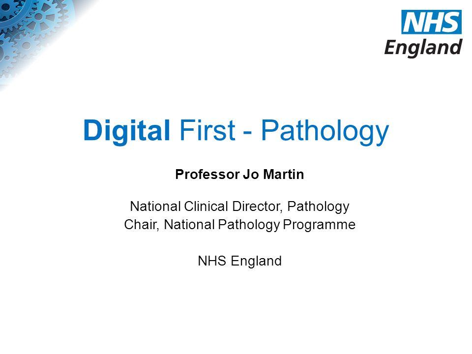 Digital First - Pathology Professor Jo Martin National Clinical Director, Pathology Chair, National Pathology Programme NHS England