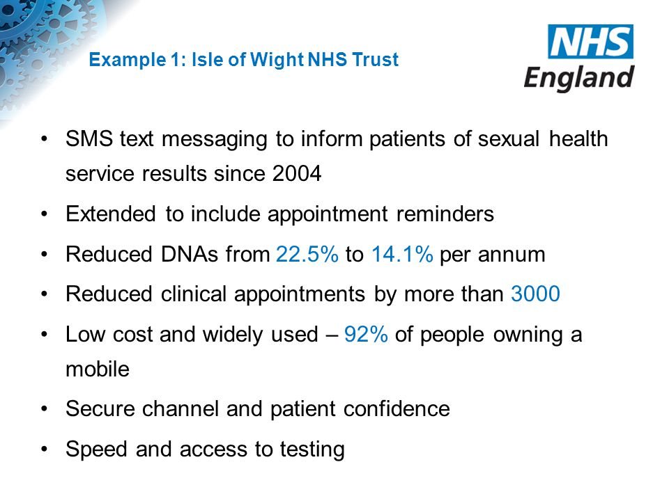 Example 1: Isle of Wight NHS Trust SMS text messaging to inform patients of sexual health service results since 2004 Extended to include appointment r