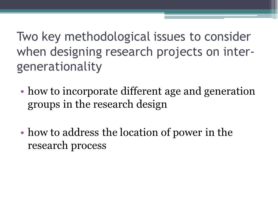 Two key methodological issues to consider when designing research projects on inter- generationality how to incorporate different age and generation groups in the research design how to address the location of power in the research process