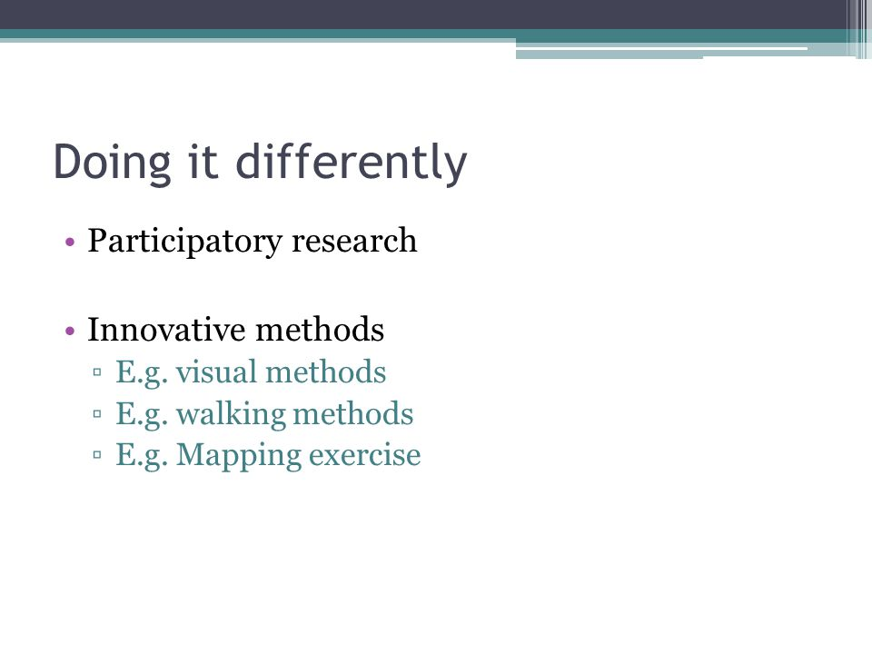 Doing it differently Participatory research Innovative methods ▫E.g.