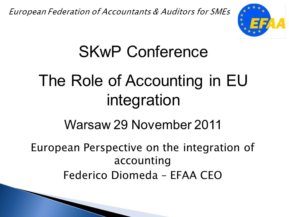 European Perspective on the integration of accounting Federico Diomeda – EFAA CEO SKwP Conference The Role of Accounting in EU integration Warsaw 29 November 2011 European Federation of Accountants & Auditors for SMEs