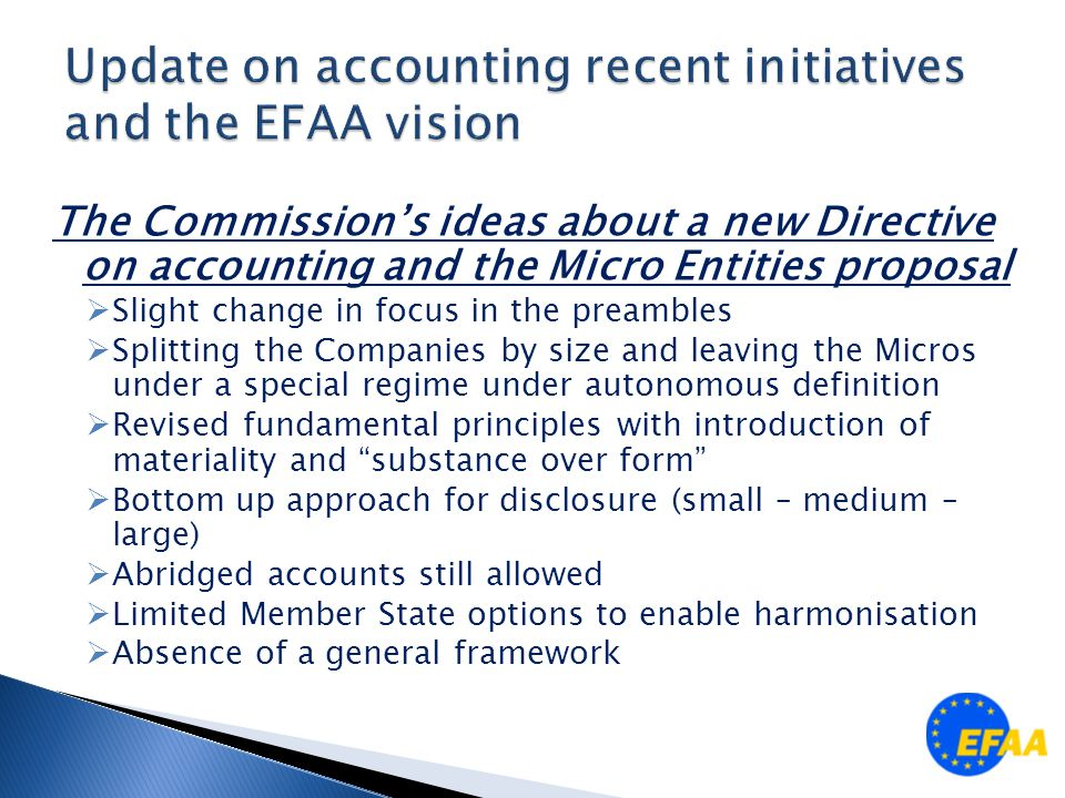 The Commission's ideas about a new Directive on accounting and the Micro Entities proposal  Slight change in focus in the preambles  Splitting the Companies by size and leaving the Micros under a special regime under autonomous definition  Revised fundamental principles with introduction of materiality and substance over form  Bottom up approach for disclosure (small – medium – large)  Abridged accounts still allowed  Limited Member State options to enable harmonisation  Absence of a general framework