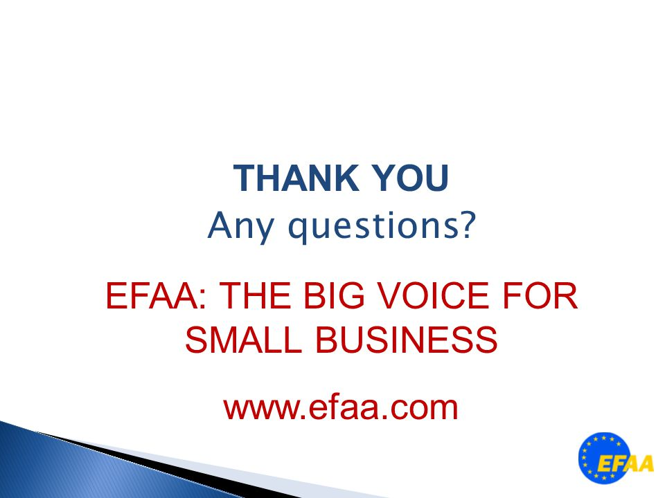 THANK YOU Any questions EFAA: THE BIG VOICE FOR SMALL BUSINESS www.efaa.com