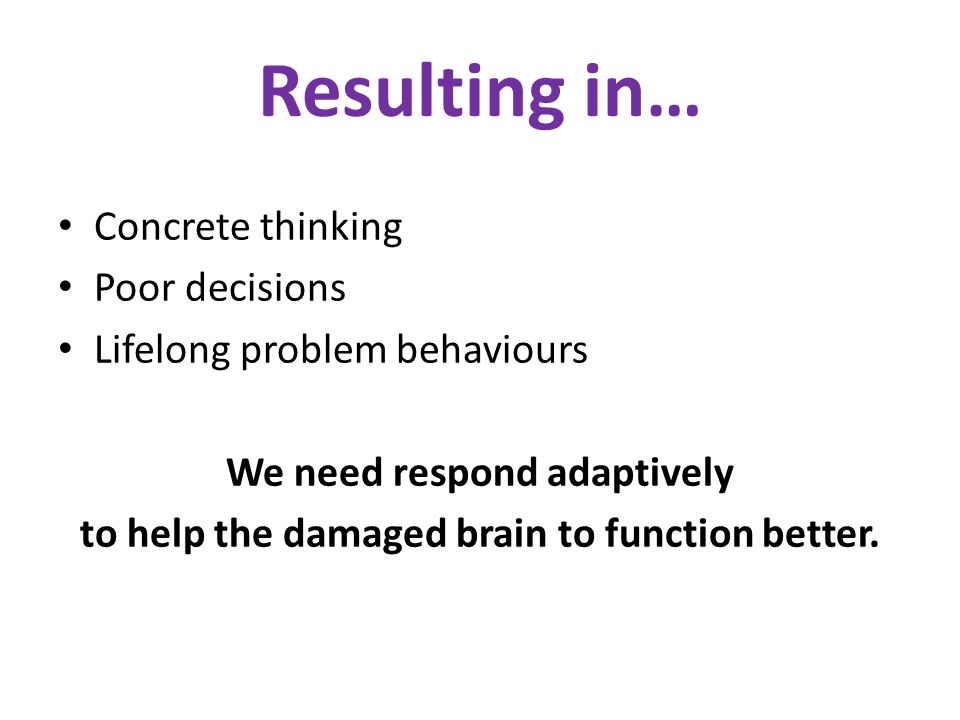 Resulting in… Concrete thinking Poor decisions Lifelong problem behaviours We need respond adaptively to help the damaged brain to function better.
