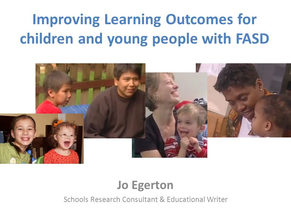 Improving Learning Outcomes for children and young people with FASD Jo Egerton Schools Research Consultant & Educational Writer