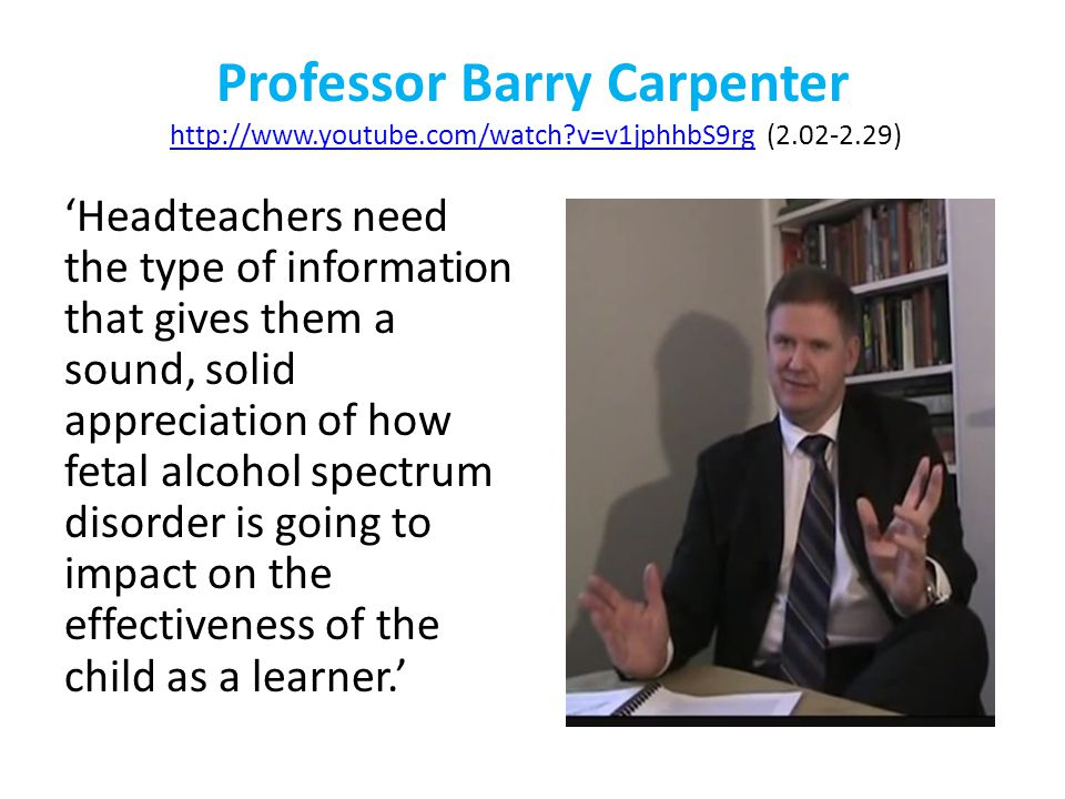 Professor Barry Carpenter http://www.youtube.com/watch v=v1jphhbS9rg (2.02-2.29)http://www.youtube.com/watch v=v1jphhbS9rg 'Headteachers need the type of information that gives them a sound, solid appreciation of how fetal alcohol spectrum disorder is going to impact on the effectiveness of the child as a learner.'