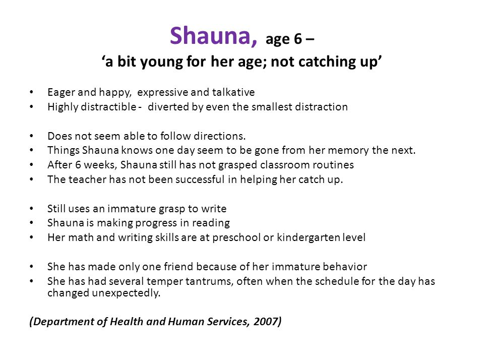 Shauna, age 6 – 'a bit young for her age; not catching up' Eager and happy, expressive and talkative Highly distractible - diverted by even the smallest distraction Does not seem able to follow directions.