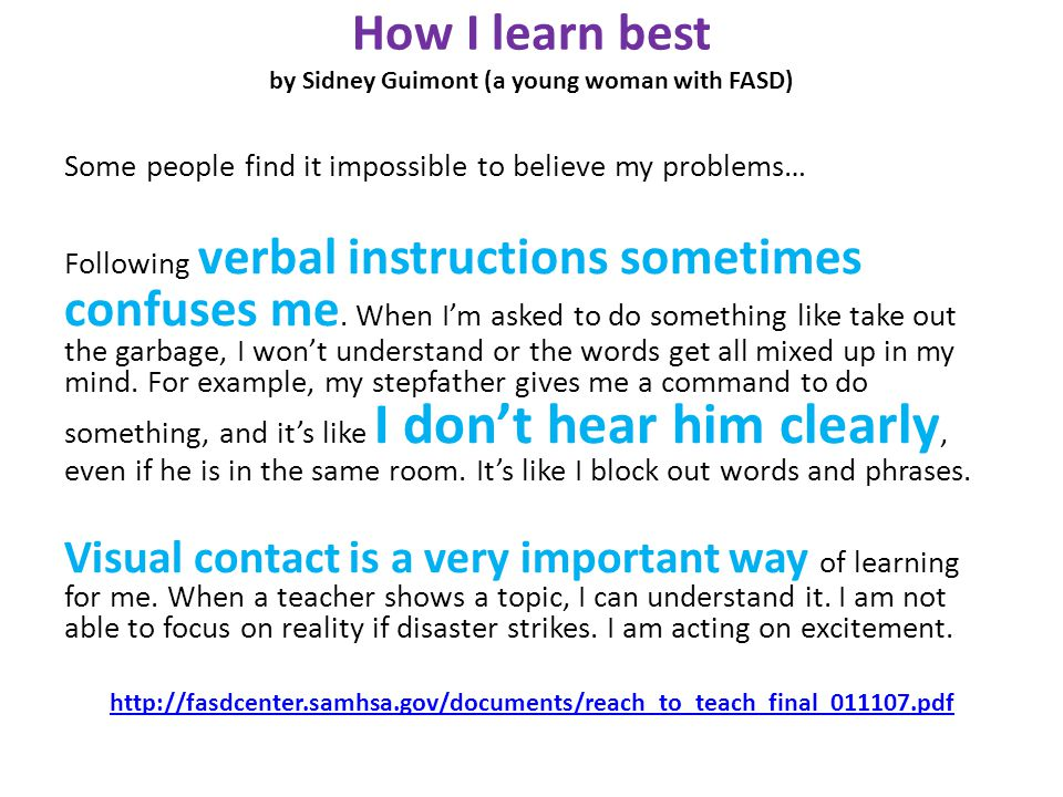 How I learn best by Sidney Guimont (a young woman with FASD) Some people find it impossible to believe my problems… Following verbal instructions sometimes confuses me.