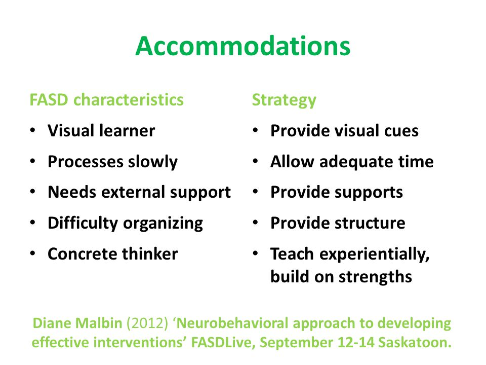 Accommodations FASD characteristics Visual learner Processes slowly Needs external support Difficulty organizing Concrete thinker Strategy Provide visual cues Allow adequate time Provide supports Provide structure Teach experientially, build on strengths Diane Malbin (2012) 'Neurobehavioral approach to developing effective interventions' FASDLive, September 12-14 Saskatoon.