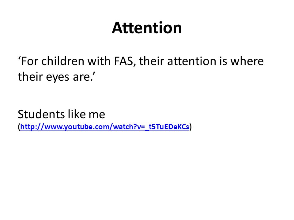 Attention 'For children with FAS, their attention is where their eyes are.' Students like me (http://www.youtube.com/watch v=_t5TuEDeKCs)http://www.youtube.com/watch v=_t5TuEDeKCs
