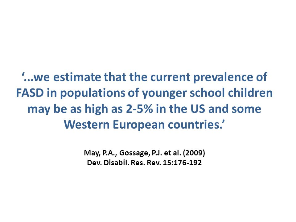 '...we estimate that the current prevalence of FASD in populations of younger school children may be as high as 2-5% in the US and some Western European countries.' May, P.A., Gossage, P.J.