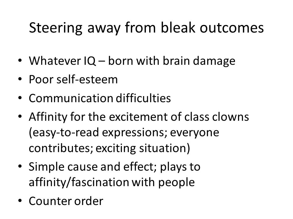 Steering away from bleak outcomes Whatever IQ – born with brain damage Poor self-esteem Communication difficulties Affinity for the excitement of class clowns (easy-to-read expressions; everyone contributes; exciting situation) Simple cause and effect; plays to affinity/fascination with people Counter order