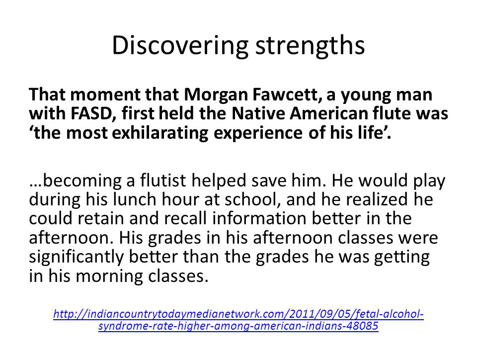 Discovering strengths That moment that Morgan Fawcett, a young man with FASD, first held the Native American flute was 'the most exhilarating experience of his life'.