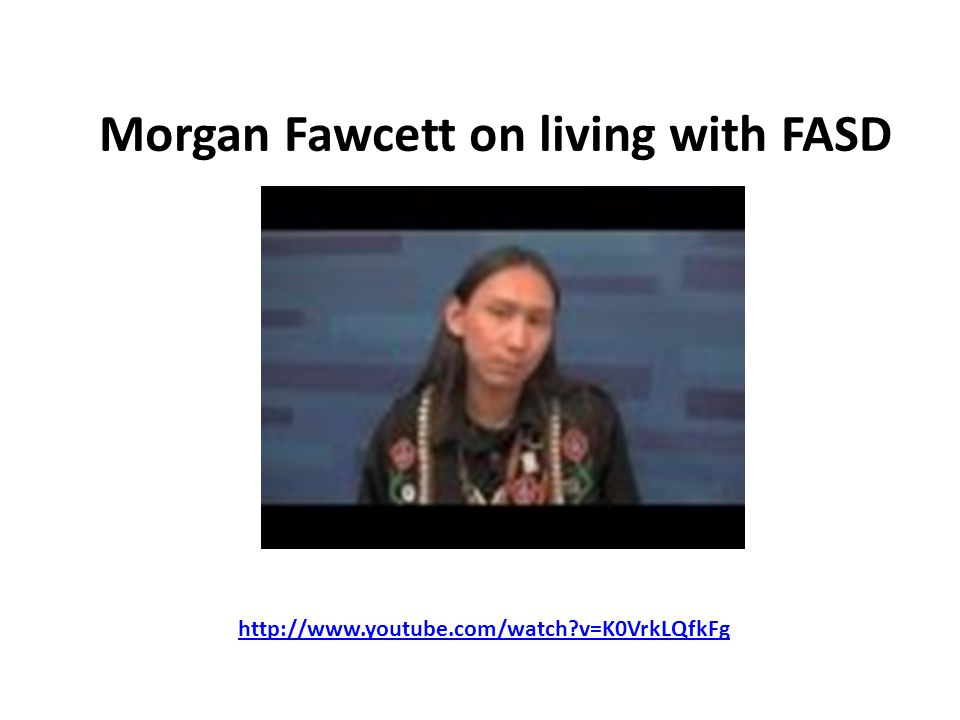 Morgan Fawcett on living with FASD http://www.youtube.com/watch v=K0VrkLQfkFg