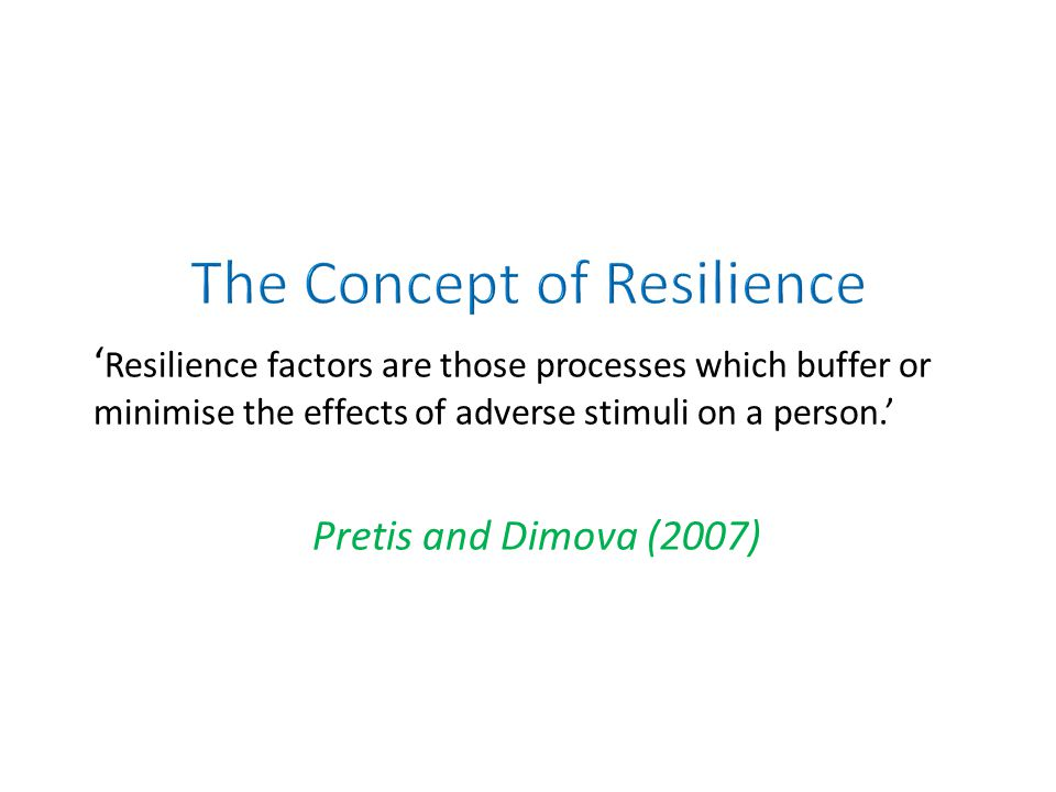 ' Resilience factors are those processes which buffer or minimise the effects of adverse stimuli on a person.' Pretis and Dimova (2007)