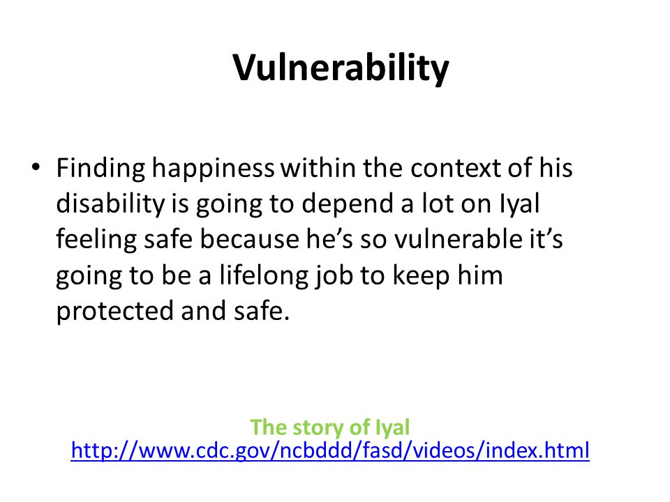 Vulnerability Finding happiness within the context of his disability is going to depend a lot on Iyal feeling safe because he's so vulnerable it's going to be a lifelong job to keep him protected and safe.