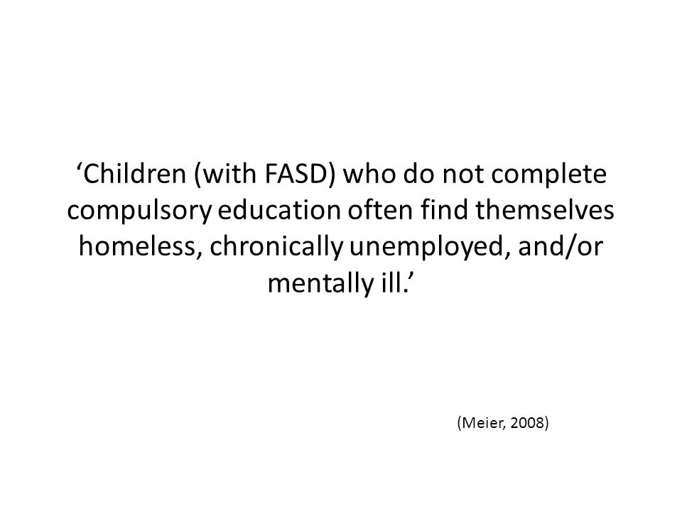 'Children (with FASD) who do not complete compulsory education often find themselves homeless, chronically unemployed, and/or mentally ill.' (Meier, 2008)