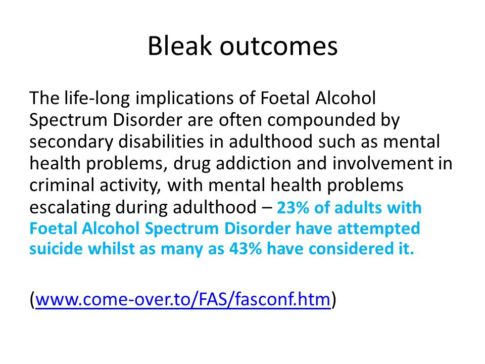 Bleak outcomes The life-long implications of Foetal Alcohol Spectrum Disorder are often compounded by secondary disabilities in adulthood such as mental health problems, drug addiction and involvement in criminal activity, with mental health problems escalating during adulthood – 23% of adults with Foetal Alcohol Spectrum Disorder have attempted suicide whilst as many as 43% have considered it.