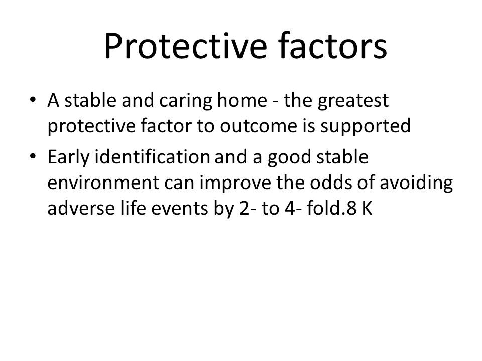 A stable and caring home - the greatest protective factor to outcome is supported Early identification and a good stable environment can improve the odds of avoiding adverse life events by 2- to 4- fold.8 K Protective factors