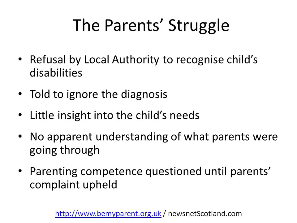 Refusal by Local Authority to recognise child's disabilities Told to ignore the diagnosis Little insight into the child's needs No apparent understanding of what parents were going through Parenting competence questioned until parents' complaint upheld http://www.bemyparent.org.ukhttp://www.bemyparent.org.uk / newsnetScotland.com The Parents' Struggle