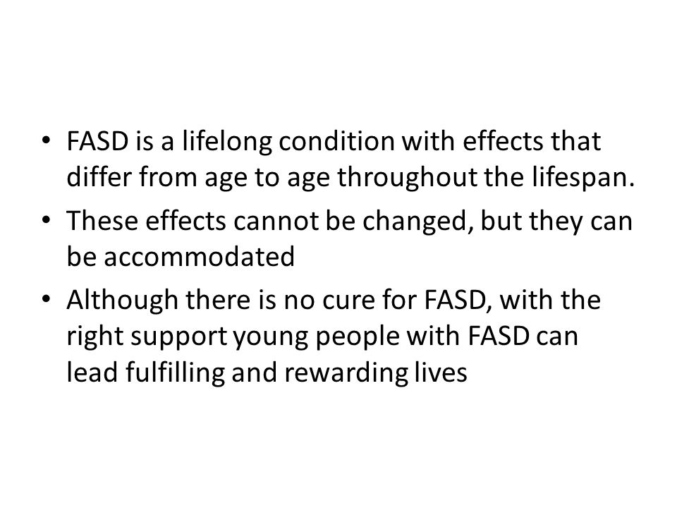 FASD is a lifelong condition with effects that differ from age to age throughout the lifespan.