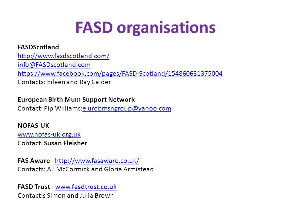 FASD organisations FASDScotland http://www.fasdscotland.com/ info@FASDscotland.com https://www.facebook.com/pages/FASD-Scotland/154860631375004 Contacts: Eileen and Ray Calder European Birth Mum Support Network Contact: Pip Williams:e urobmsngroup@yahoo.com e urobmsngroup@yahoo.com NOFAS-UK www.nofas-uk.org.uk Contact: Susan Fleisher FAS Aware - http://www.fasaware.co.uk/http://www.fasaware.co.uk/ Contacts: Ali McCormick and Gloria Armistead FASD Trust - www.fasdtrust.co.ukwww.fasdtrust.co.uk Contact:s Simon and Julia Brown