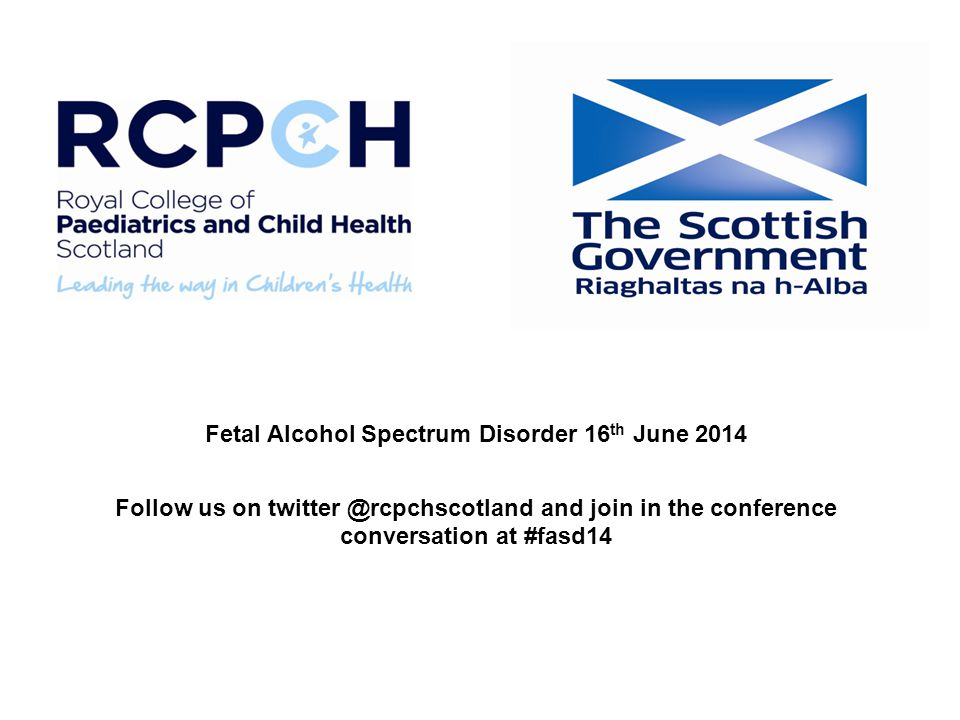 Fetal Alcohol Spectrum Disorder 16 th June 2014 Follow us on twitter @rcpchscotland and join in the conference conversation at #fasd14