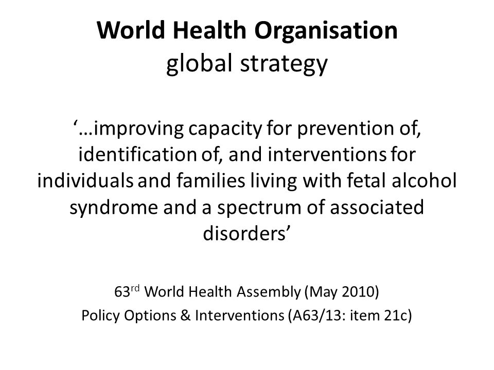 World Health Organisation global strategy '…improving capacity for prevention of, identification of, and interventions for individuals and families living with fetal alcohol syndrome and a spectrum of associated disorders' 63 rd World Health Assembly (May 2010) Policy Options & Interventions (A63/13: item 21c)