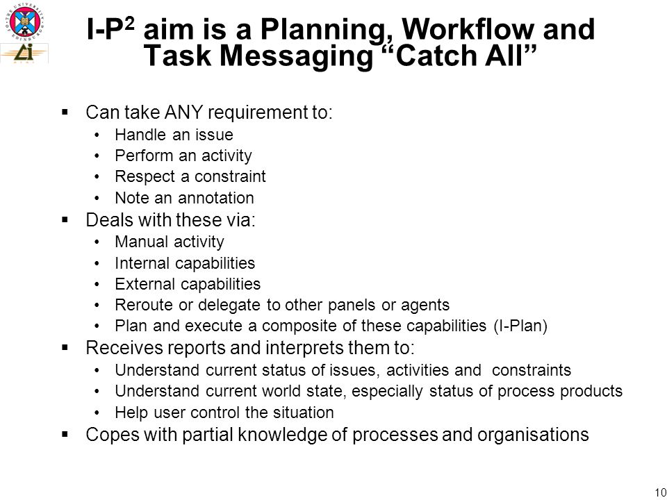10 I-P 2 aim is a Planning, Workflow and Task Messaging Catch All  Can take ANY requirement to: Handle an issue Perform an activity Respect a constraint Note an annotation  Deals with these via: Manual activity Internal capabilities External capabilities Reroute or delegate to other panels or agents Plan and execute a composite of these capabilities (I-Plan)  Receives reports and interprets them to: Understand current status of issues, activities and constraints Understand current world state, especially status of process products Help user control the situation  Copes with partial knowledge of processes and organisations