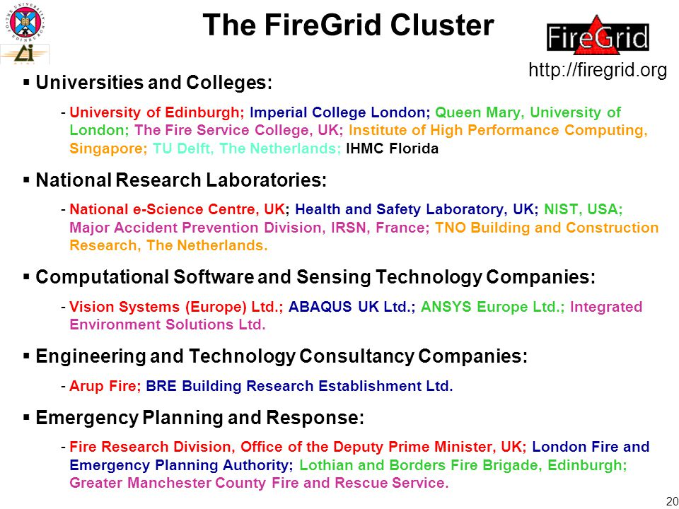 20 The FireGrid Cluster  Universities and Colleges: -University of Edinburgh; Imperial College London; Queen Mary, University of London; The Fire Service College, UK; Institute of High Performance Computing, Singapore; TU Delft, The Netherlands; IHMC Florida  National Research Laboratories: -National e-Science Centre, UK; Health and Safety Laboratory, UK; NIST, USA; Major Accident Prevention Division, IRSN, France; TNO Building and Construction Research, The Netherlands.