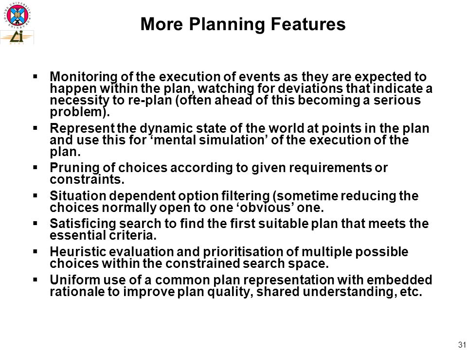 31 More Planning Features  Monitoring of the execution of events as they are expected to happen within the plan, watching for deviations that indicate a necessity to re-plan (often ahead of this becoming a serious problem).