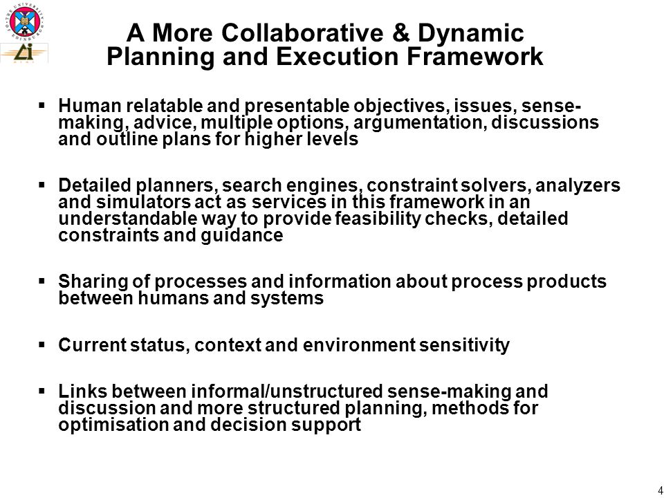 4 A More Collaborative & Dynamic Planning and Execution Framework  Human relatable and presentable objectives, issues, sense- making, advice, multiple options, argumentation, discussions and outline plans for higher levels  Detailed planners, search engines, constraint solvers, analyzers and simulators act as services in this framework in an understandable way to provide feasibility checks, detailed constraints and guidance  Sharing of processes and information about process products between humans and systems  Current status, context and environment sensitivity  Links between informal/unstructured sense-making and discussion and more structured planning, methods for optimisation and decision support