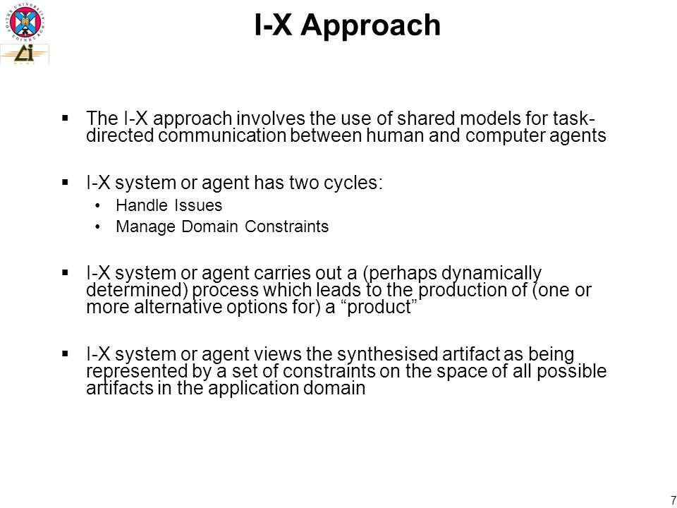 7  The I-X approach involves the use of shared models for task- directed communication between human and computer agents  I-X system or agent has two cycles: Handle Issues Manage Domain Constraints  I-X system or agent carries out a (perhaps dynamically determined) process which leads to the production of (one or more alternative options for) a product  I-X system or agent views the synthesised artifact as being represented by a set of constraints on the space of all possible artifacts in the application domain I-X Approach